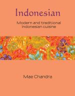 Indonesian : Modern and Traditional Indonesian Cuisine : Silk Series : Book 6 - Mae Chandra