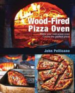 The Outdoor Woodfire Pizza Oven : Build Your Own Pizza Oven and Create the Perfect Pizza - John Pellicano