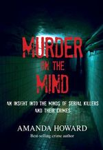 Murder on the Mind : An Insight into the Minds of Serial Killers and Their Crimes - Amanda Howard