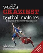 Football's Craziest Matches : The Biggest, Best & Weirdest from Around the World - Colin Mitchell