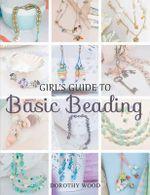 Girl's Guide to Basic Beading - Dorothy Wood