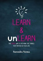 Learn and Unlearn : The Novel Way to Rethink the Things That Matter in Your Life - Surendra Verma