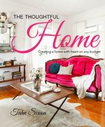 The Thoughtful Home : Creating a home with heart on any budget - Tahn Scoon