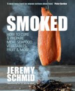 Smoked : How to Cure and Prepare Meat, Seafood, Vegetables, Fruit and More - Jeremy Schmid