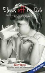 Elbows off the Table : A Guide to Good Manners and Practical Advice for Parents and Children - Patsy Rowe
