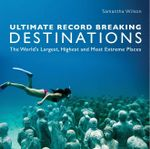 Ultimate Record Breaking Destinations : The World's Largest, Highest and Most Extreme Places - Samantha Wilson