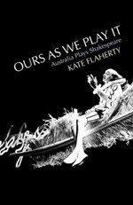Ours as We Play it : Australia Plays Shakespeare - Kate Flaherty