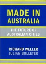 Made in Australia : The Future of Australian Cities - Richard Weller