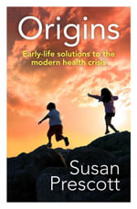 Origins : Early-life solutions to the modern health crisis - Susan Prescott