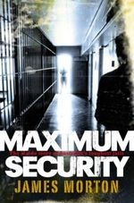 Maximum Security : The Inside Story of Australia's Toughest Jails - James Morton