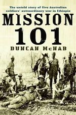 Mission 101 : The Untold Story of Five Australian Soldiers' Extraordinary War in Ethiopia - Duncan McNab