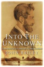 Into the Unknown : The Tormented Life and Expeditions of Ludwig Leichhardt - John Bailey