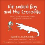 The Naked Boy and the Crocodile : Stories by Children from Remote Indigenous Communities