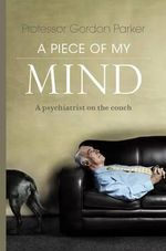 A Piece of My Mind : A Psychiatrist on the Couch - Gordon Parker