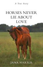 Horses Never Lie About Love : A True Story - Jana Harris