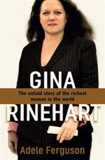 Gina Rinehart : The Untold Story of the Richest Person in Australian History - Adele Ferguson