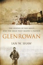Glenrowan : The Legend of Ned Kelly and the Siege That Shaped Australia - Ian W. Shaw