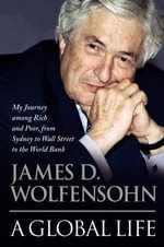 A Global Life : My Journey among Rich and Poor, from Sydney to Wall Street to the World Bank - James Wolfensohn