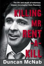 Killing Mr Rent-a-kill : The Life and Death of Notorious Hitman Christopher Dale Flannery - Duncan McNab