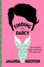 Finding Mr Darcy : Jane Austen's Guide to Dating for the Modern Girl - Amanda Hooton