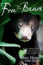 Free the Bears : How an Ordinary Perth Grandmother Became an Extraordinary Animal Activist - Mary Hutton