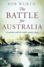 The Battle for Australia : A Nation and its Leader Under Siege - Bob Wurth