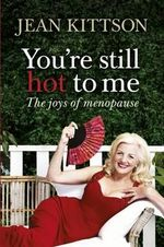 You're Still Hot to Me : The Joys of Menopause - Jean Kittson