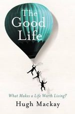 The Good Life : What Makes A Life Worth Living? - Hugh Mackay