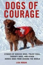Dogs of Courage : The Heroism and Heart of Working Dogs from Around the World - Lisa Rogak