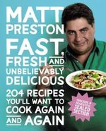Fast, Fresh and Unbelievably Delicious : 204 Recipes You'll Want to Cook Again & Again - Matt Preston