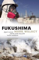 Fukushima : Japan's Tsunami and the Inside Story of the Nuclear Meltdowns - Mark Willacy