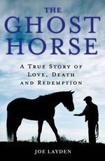 The Ghost Horse : A True Story of Love, Death & Redemption - Joe Layden