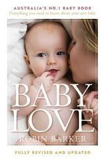 Baby Love : Australia's No. 1 Baby Book - Everything You Need to Know About Your Baby - Robin Barker