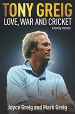 Tony Greig: Love, War and Cricket : A Family Memoir - Mark Greig