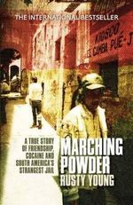 Marching Powder : A True Story of Friendship, Cocaine and South America's Strangest Jail - Rusty Young