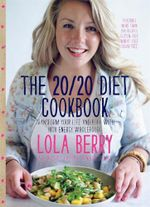 The 20/20 Diet Cookbook : Transform your life and body with high-energy wholefoods - Lola Berry