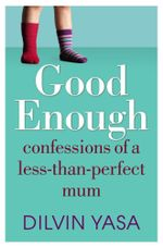 Good Enough : Confessions of a Less-than-perfect Mum - Dilvin Yasa