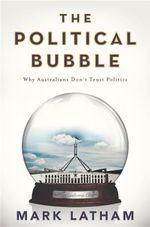 The Political Bubble : Why Australians Don't Trust Politics - Mark Latham