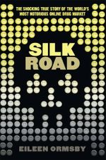 Silk Road : The Shocking True Story Behind The World's Most Notorious Online Drug Market - Eileen Ormsby