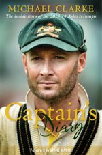 Captain's Diary : The inside story of the 2013 - 14 Ashes triumph  - Michael Clarke