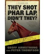 They Shot Phar Lap, Didn't They? : The Truth Behind the 1930 Melbourne Cup - Geoff Armstrong