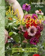 Dig Deeper : Seasonal, Sustainable, Australian Gardening - Meredith Kirton