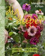 Dig Deeper : Seasonal, Sustainable, Australian Gardening - Meredith Kirton