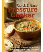 Quick & Easy Pressure Cooker : More Than 80 Time-Saving Recipes For Soups, Easy Meals And Desserts - Murdoch Books Test Kitchen Staff