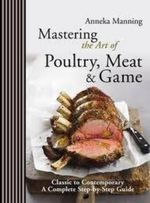 Mastering the Art of Poultry, Meat and Game - Anneka Manning