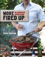 More Fired Up : No-nonsense Barbecuing - Ross Dobson
