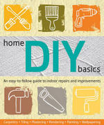 Home DIY Basics : An Easy-to-follow Guide to Indoor Repairs and Improvements - Murdoch Books