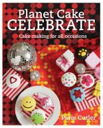 Planet Cake Celebrate : Cake Making for All Occasions - Paris Cutler