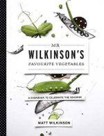 Mr Wilkinson's Favourite Vegetables : A Cookbook to Celebrate the Seasons - Matt Wilkinson