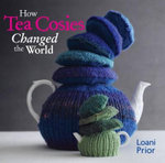 How Tea Cosies Changed the World - Loani Prior
